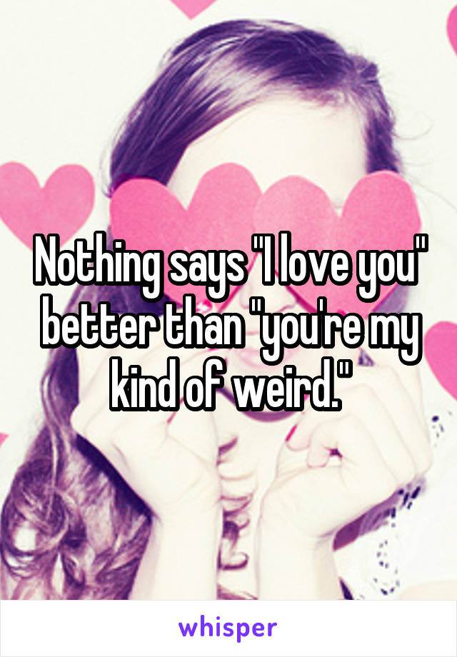 "Nothing says ""I love you"" better than ""you're my kind of weird."""