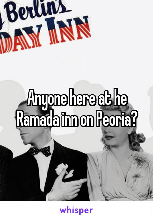 Anyone here at he Ramada inn on Peoria?