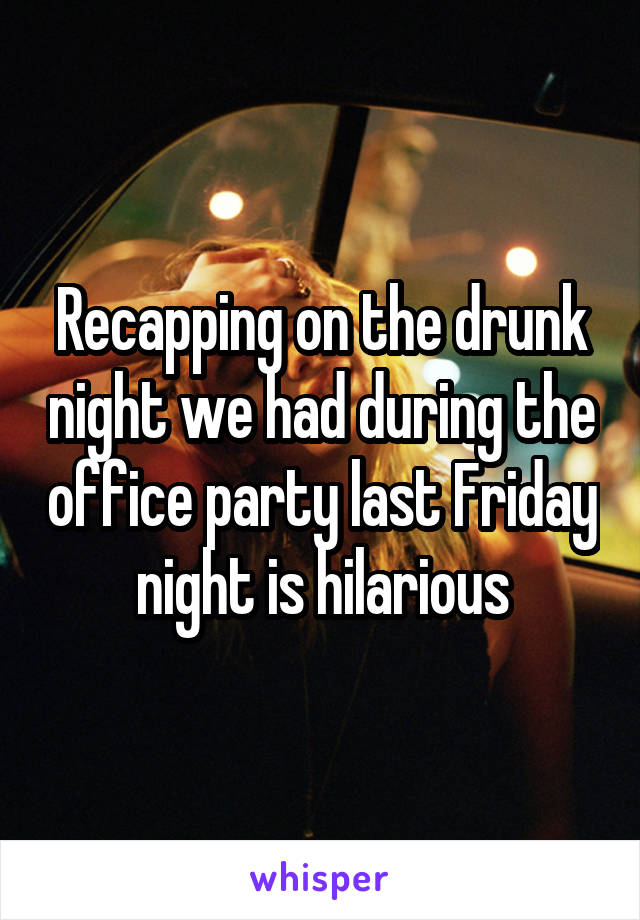 Recapping on the drunk night we had during the office party last Friday night is hilarious