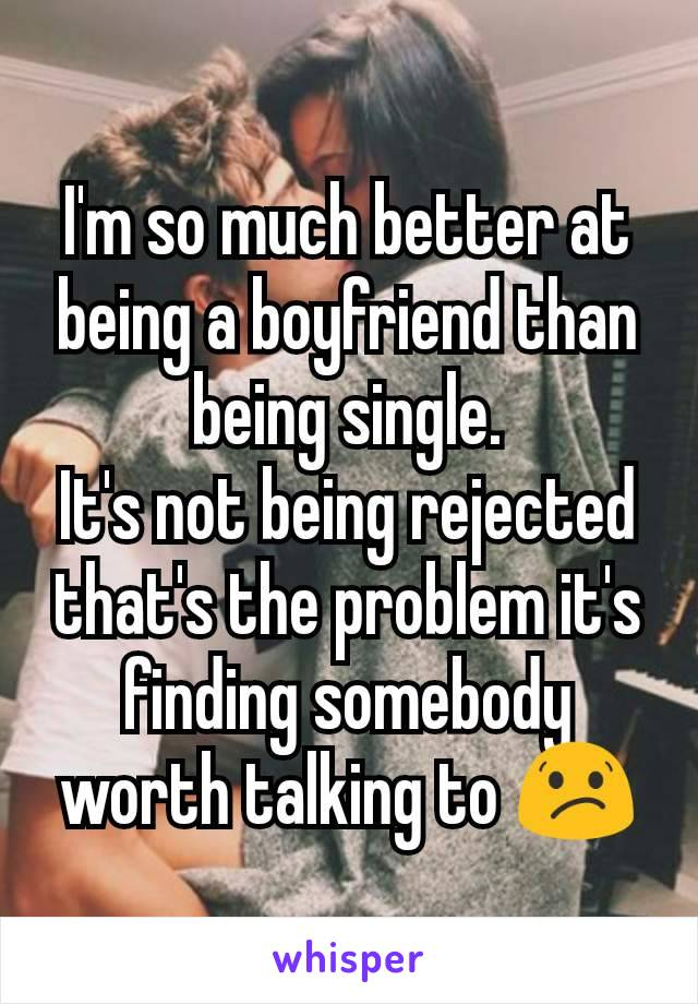 I'm so much better at being a boyfriend than being single. It's not being rejected that's the problem it's finding somebody worth talking to 😕