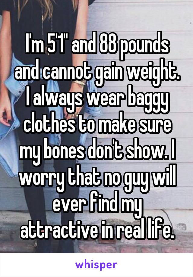 "I'm 5'1"" and 88 pounds and cannot gain weight. I always wear baggy clothes to make sure my bones don't show. I worry that no guy will ever find my attractive in real life."