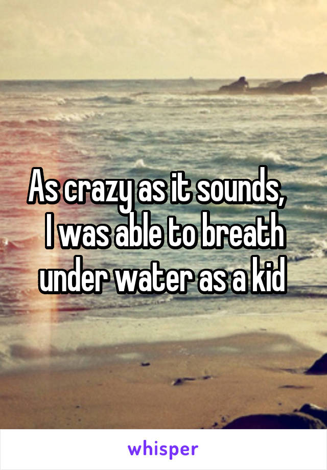 As crazy as it sounds,    I was able to breath under water as a kid