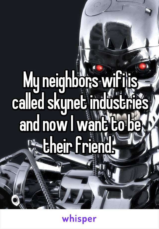 My neighbors wifi is called skynet industries and now I want to be their friend.