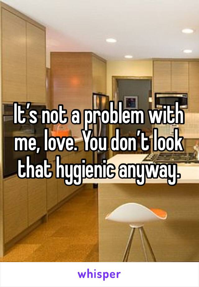 It's not a problem with me, love. You don't look that hygienic anyway.