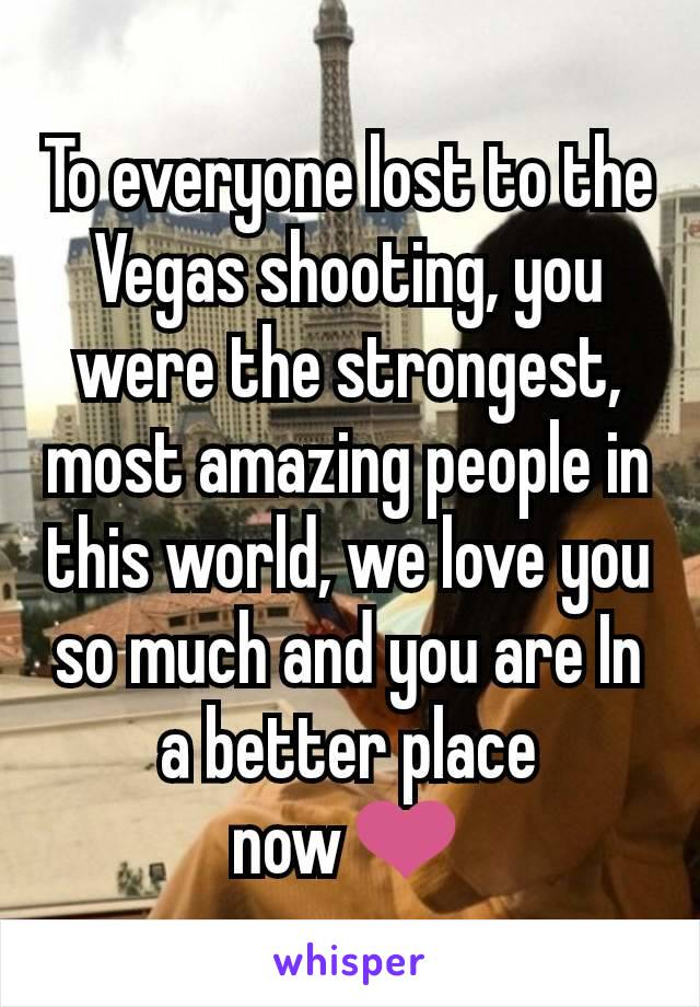 To everyone lost to the Vegas shooting, you were the strongest, most amazing people in this world, we love you so much and you are In a better place now❤