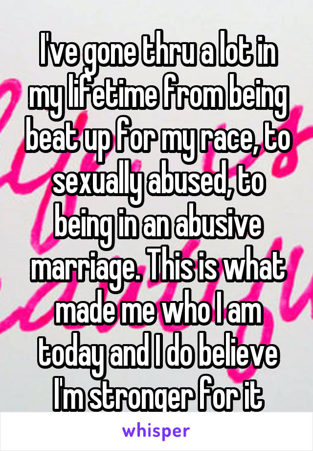 I've gone thru a lot in my lifetime from being beat up for my race, to sexually abused, to being in an abusive marriage. This is what made me who I am today and I do believe I'm stronger for it