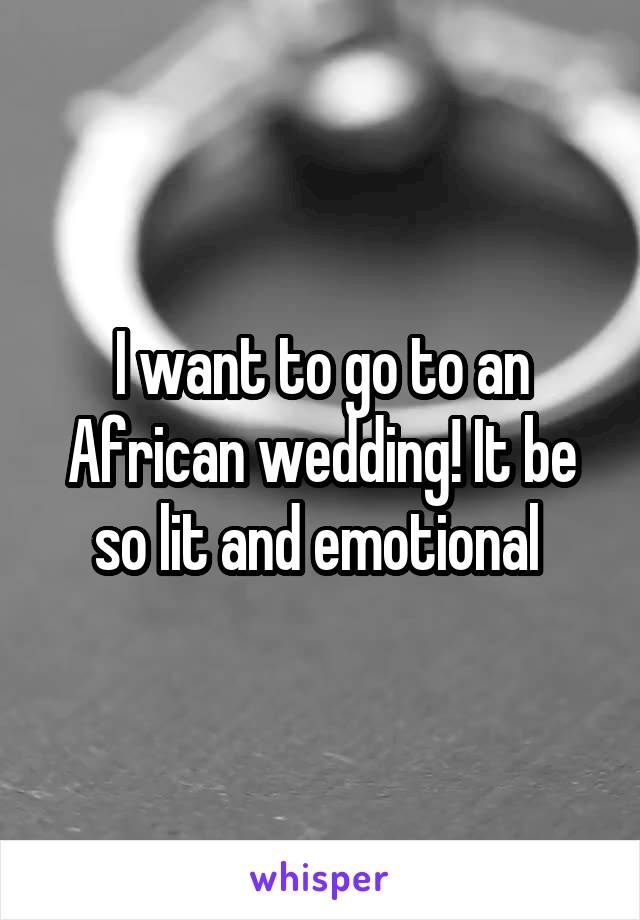 I want to go to an African wedding! It be so lit and emotional