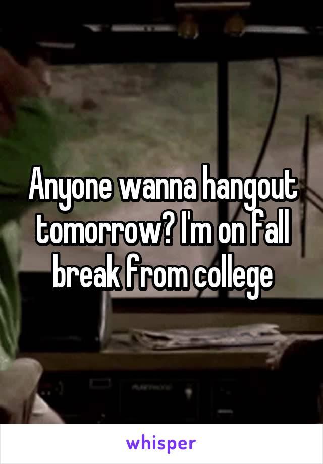 Anyone wanna hangout tomorrow? I'm on fall break from college