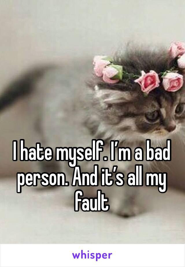 I hate myself. I'm a bad person. And it's all my fault