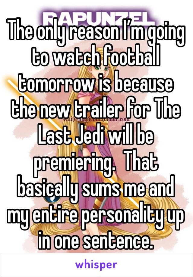 The only reason I'm going to watch football tomorrow is because the new trailer for The Last Jedi will be premiering.  That basically sums me and my entire personality up in one sentence.