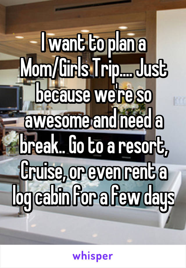 I want to plan a Mom/Girls Trip.... Just because we're so awesome and need a break.. Go to a resort, Cruise, or even rent a log cabin for a few days