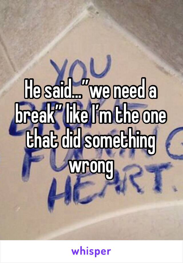 "He said...""we need a break"" like I'm the one that did something wrong"