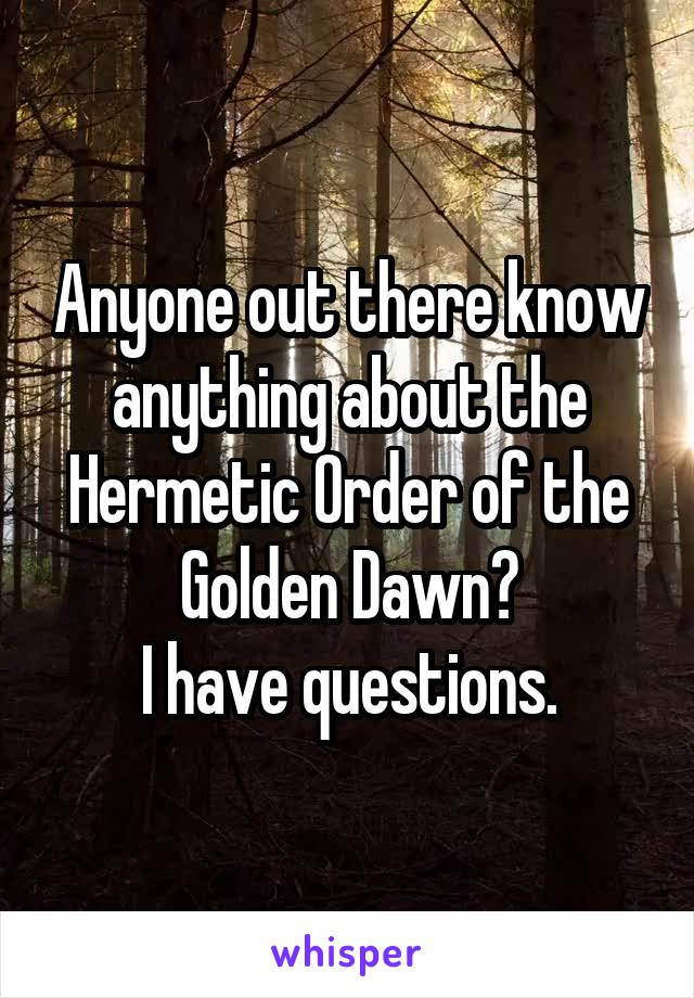 Anyone out there know anything about the Hermetic Order of the Golden Dawn? I have questions.