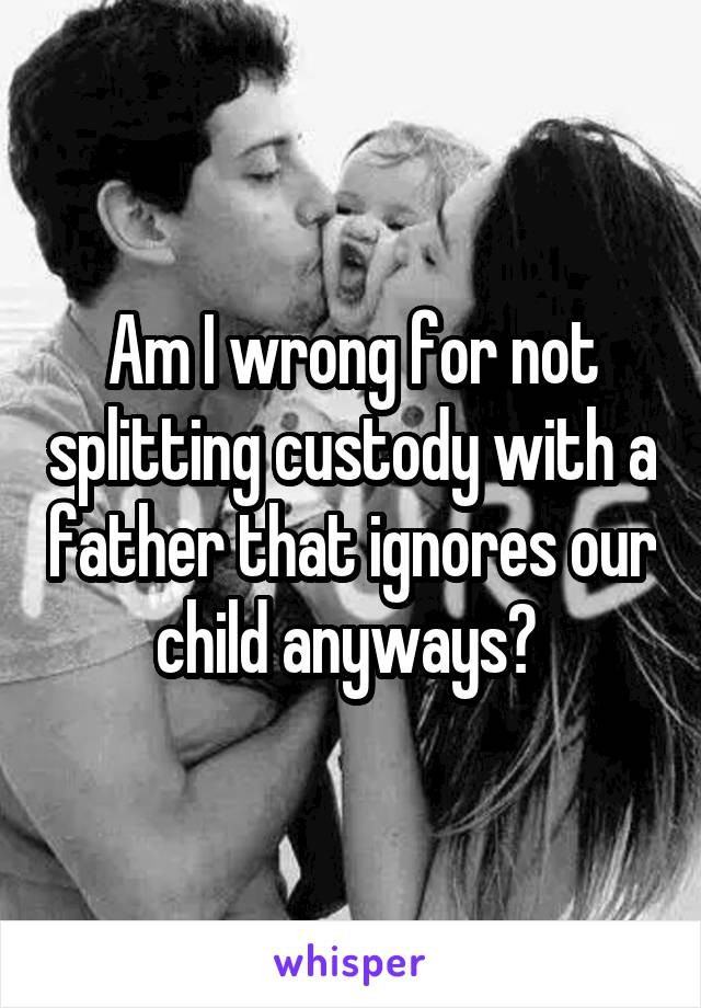 Am I wrong for not splitting custody with a father that ignores our child anyways?