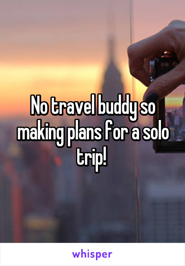 No travel buddy so making plans for a solo trip!