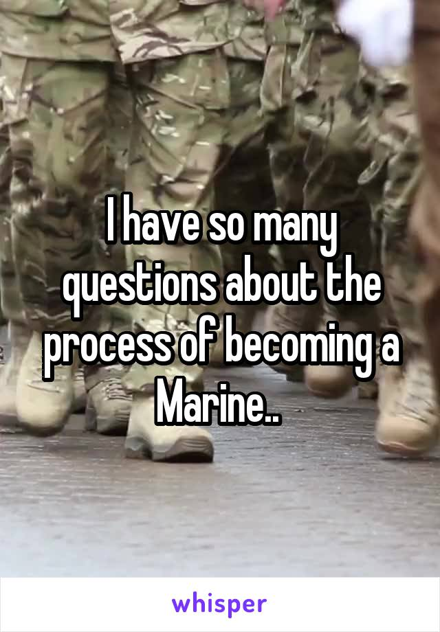 I have so many questions about the process of becoming a Marine..