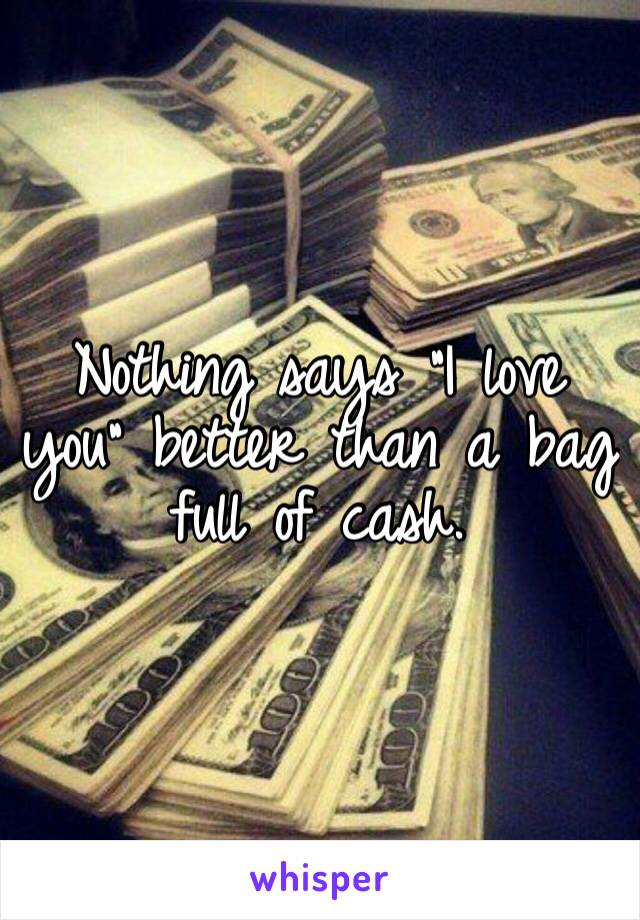 """Nothing says """"I love you"""" better than a bag full of cash."""