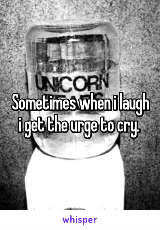 Sometimes when i laugh i get the urge to cry.
