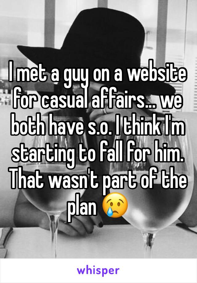I met a guy on a website for casual affairs... we both have s.o. I think I'm starting to fall for him. That wasn't part of the plan 😢