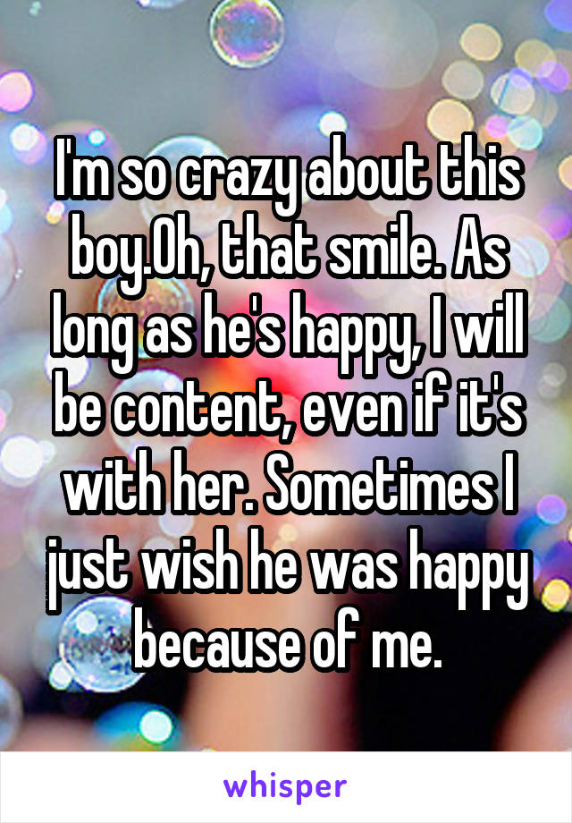 I'm so crazy about this boy.Oh, that smile. As long as he's happy, I will be content, even if it's with her. Sometimes I just wish he was happy because of me.