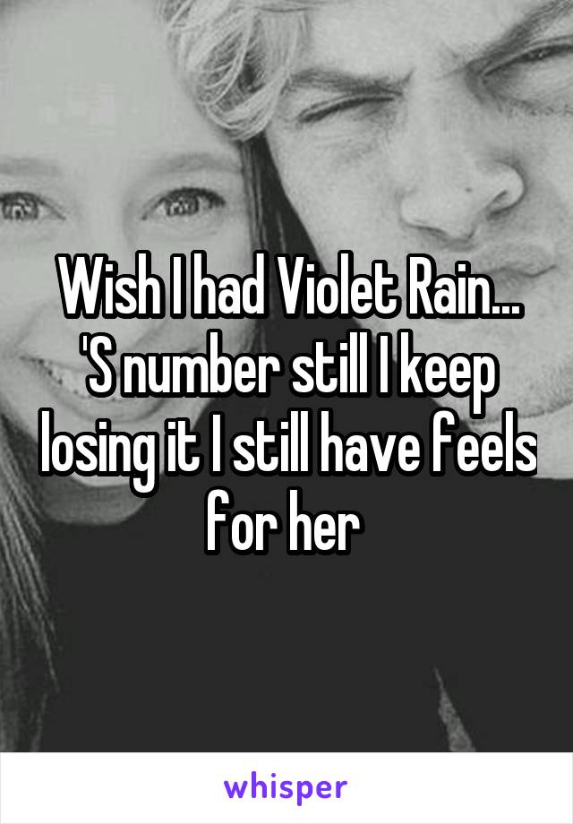 Wish I had Violet Rain... 'S number still I keep losing it I still have feels for her