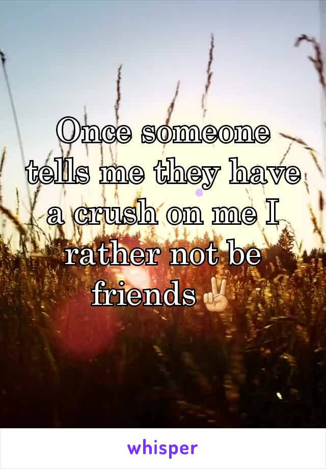 Once someone tells me they have a crush on me I rather not be friends✌