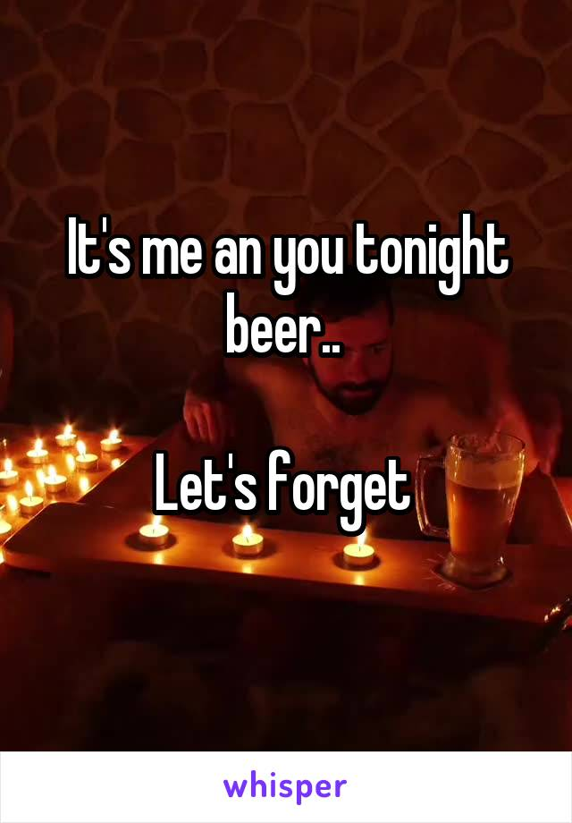 It's me an you tonight beer..   Let's forget