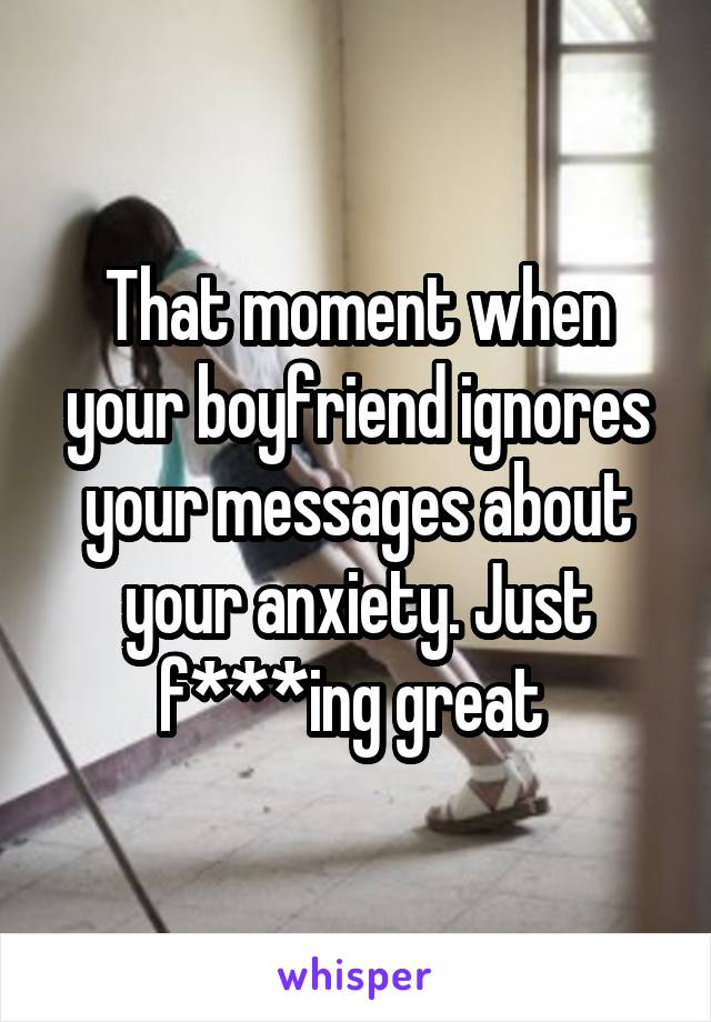 That moment when your boyfriend ignores your messages about your anxiety. Just f***ing great