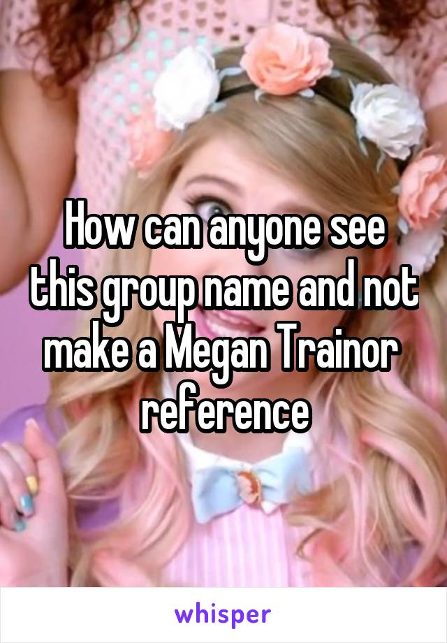 How can anyone see this group name and not make a Megan Trainor  reference