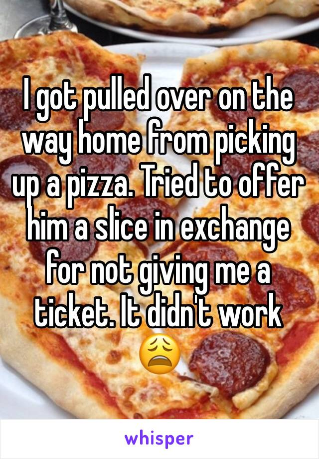 I got pulled over on the way home from picking up a pizza. Tried to offer him a slice in exchange for not giving me a ticket. It didn't work 😩