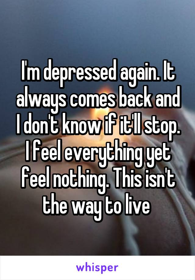 I'm depressed again. It always comes back and I don't know if it'll stop. I feel everything yet feel nothing. This isn't the way to live