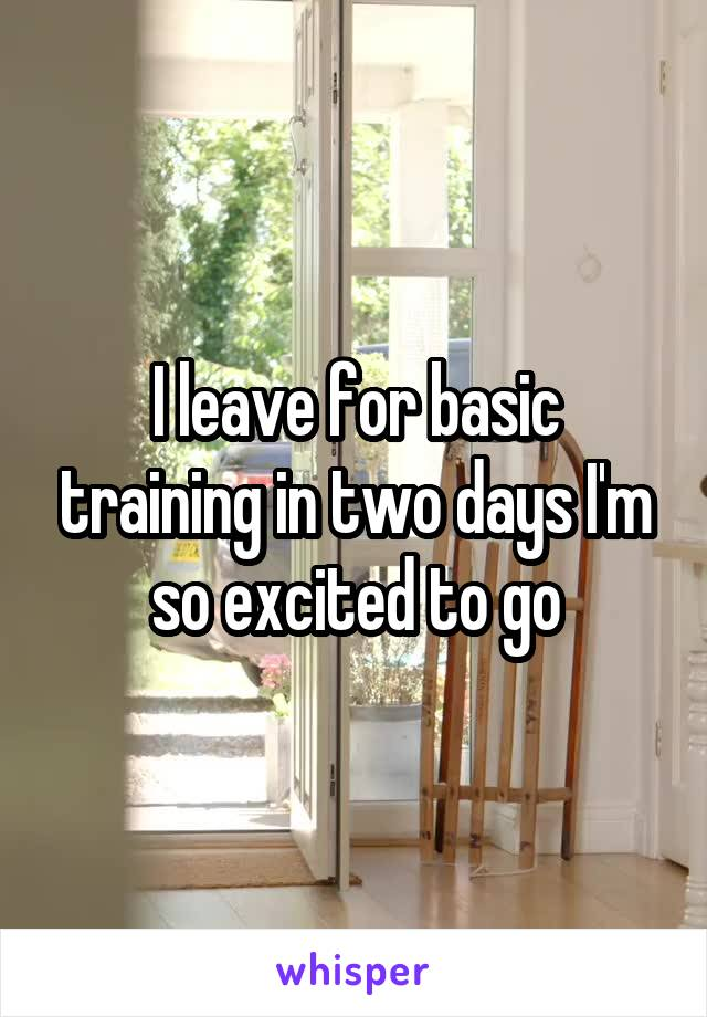 I leave for basic training in two days I'm so excited to go