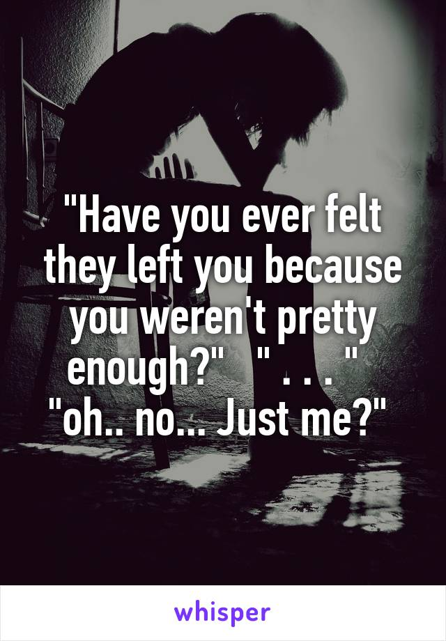 """""""Have you ever felt they left you because you weren't pretty enough?""""   """" . . . """"   """"oh.. no... Just me?"""""""