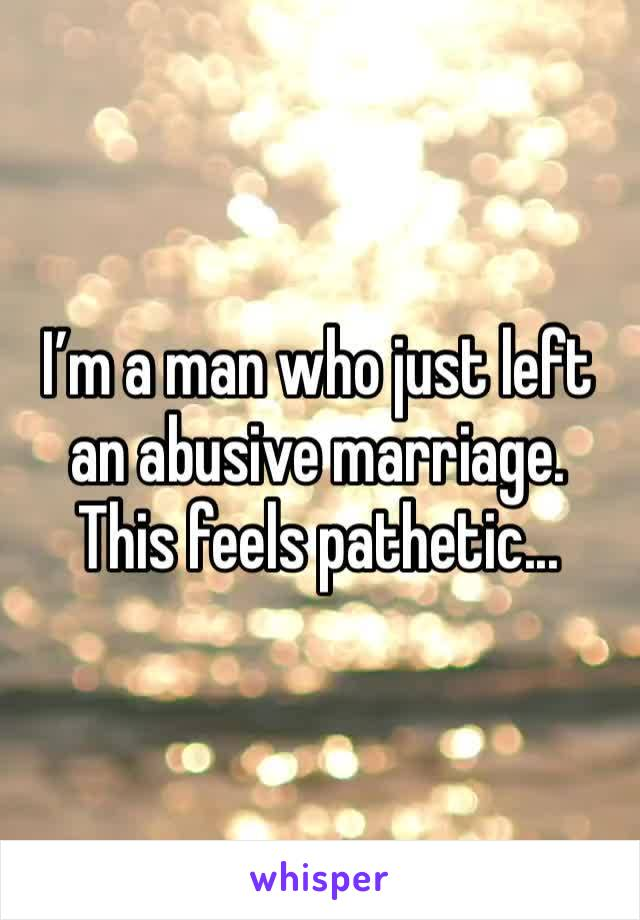 I'm a man who just left an abusive marriage. This feels pathetic...