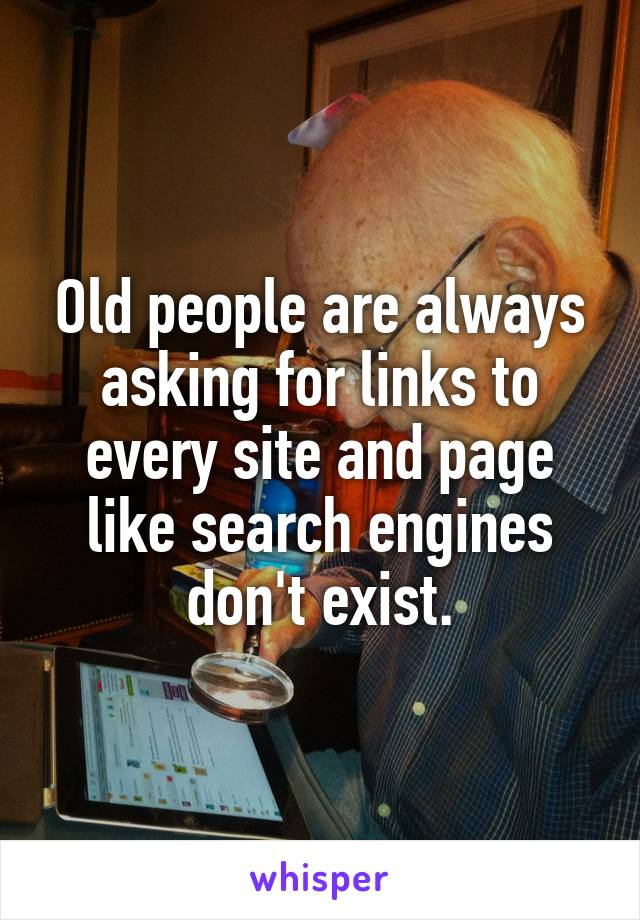 Old people are always asking for links to every site and page like search engines don't exist.