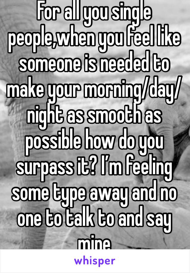 For all you single people,when you feel like someone is needed to make your morning/day/night as smooth as possible how do you surpass it? I'm feeling some type away and no one to talk to and say mine