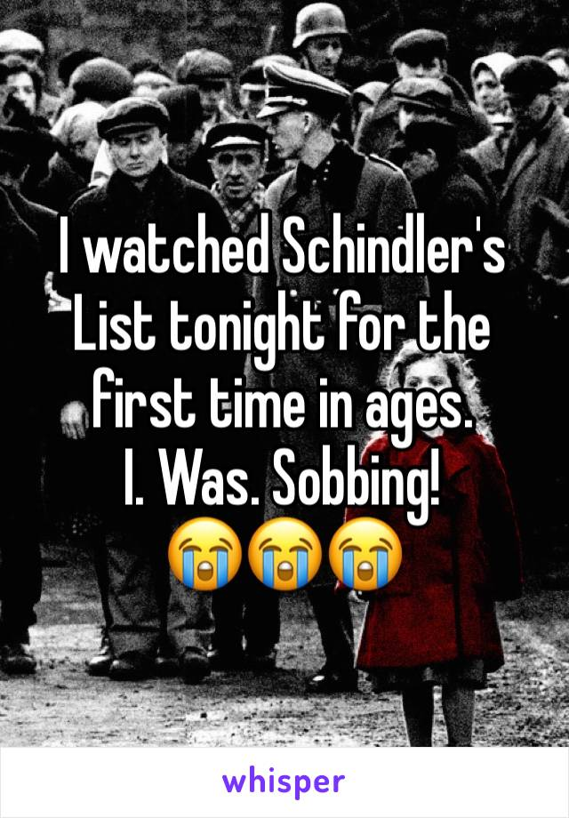 I watched Schindler's List tonight for the first time in ages. I. Was. Sobbing! 😭😭😭