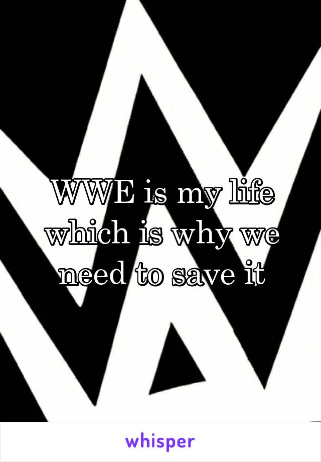 WWE is my life which is why we need to save it