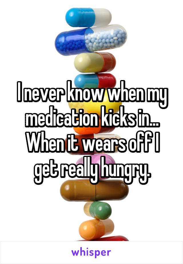 I never know when my medication kicks in... When it wears off I get really hungry.