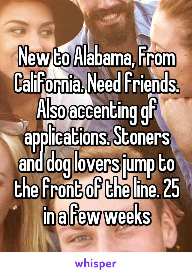 New to Alabama, From California. Need friends. Also accenting gf applications. Stoners and dog lovers jump to the front of the line. 25 in a few weeks