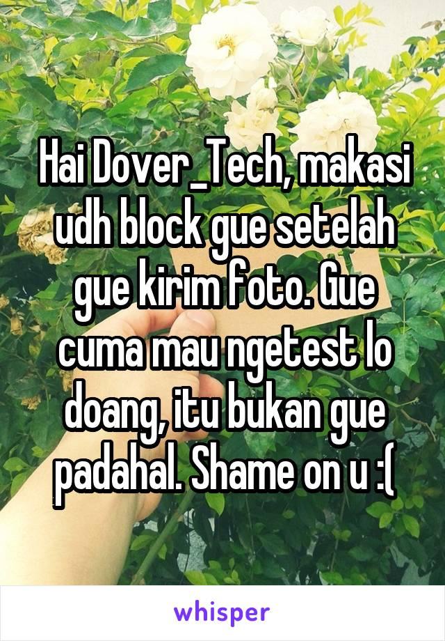 Hai Dover_Tech, makasi udh block gue setelah gue kirim foto. Gue cuma mau ngetest lo doang, itu bukan gue padahal. Shame on u :(