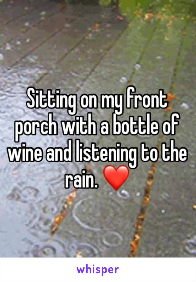 Sitting on my front porch with a bottle of wine and listening to the rain. ❤️