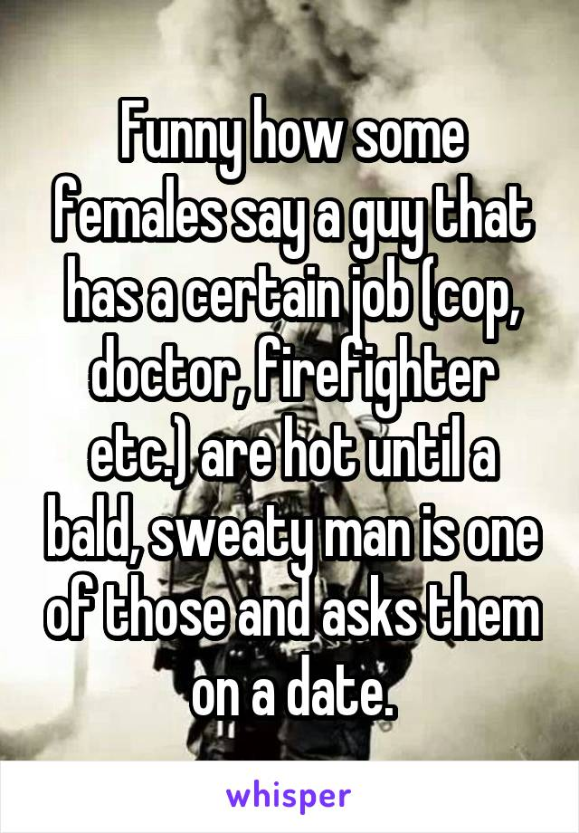 Funny how some females say a guy that has a certain job (cop, doctor, firefighter etc.) are hot until a bald, sweaty man is one of those and asks them on a date.