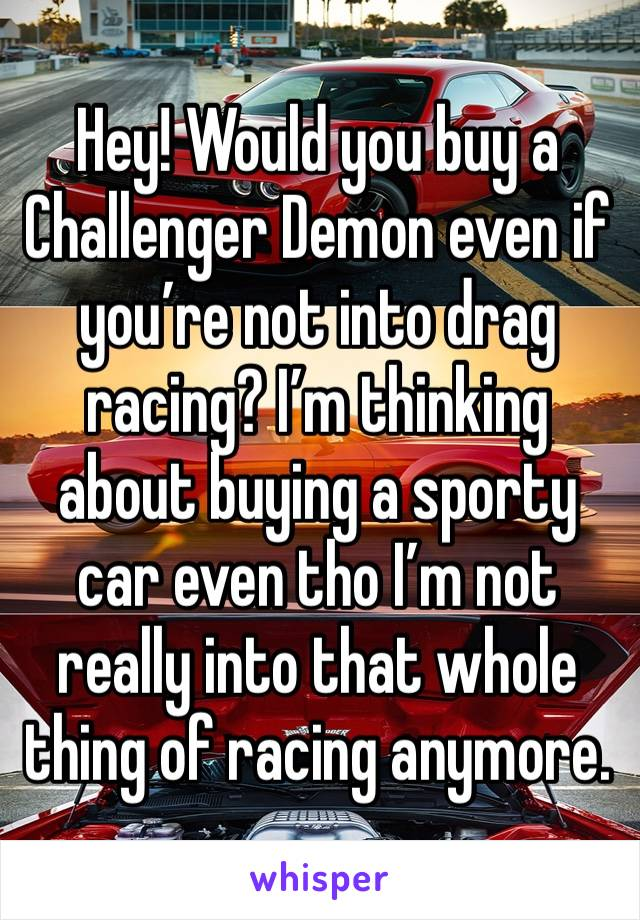 Hey! Would you buy a Challenger Demon even if you're not into drag racing? I'm thinking about buying a sporty car even tho I'm not really into that whole thing of racing anymore.