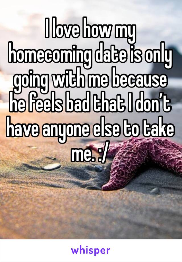I love how my homecoming date is only going with me because he feels bad that I don't have anyone else to take me. :/