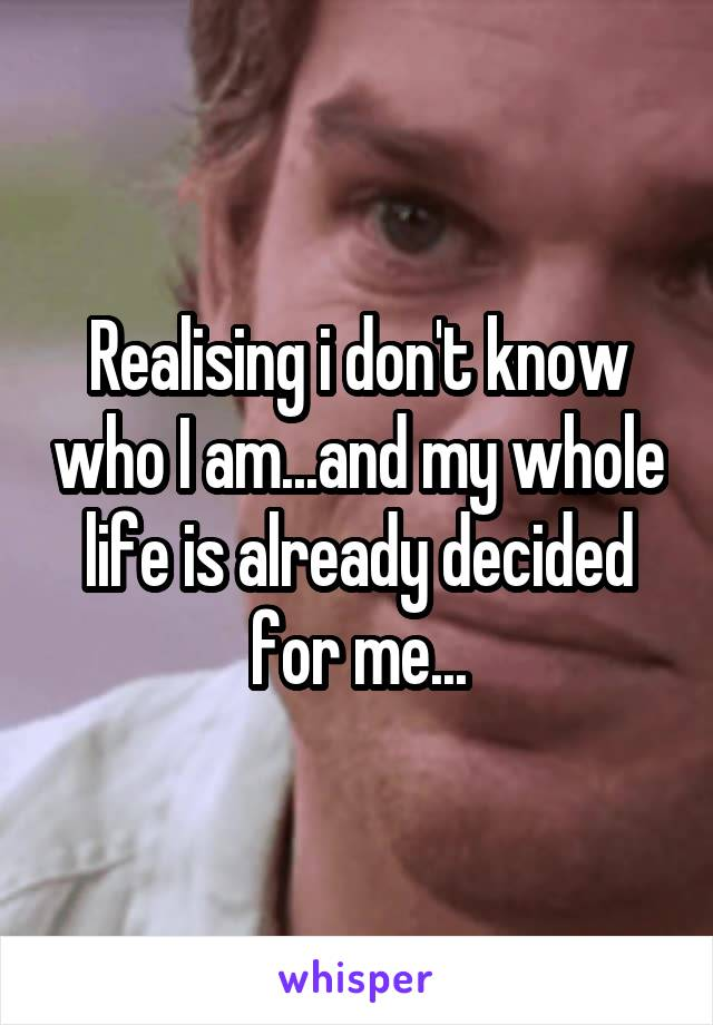 Realising i don't know who I am...and my whole life is already decided for me...