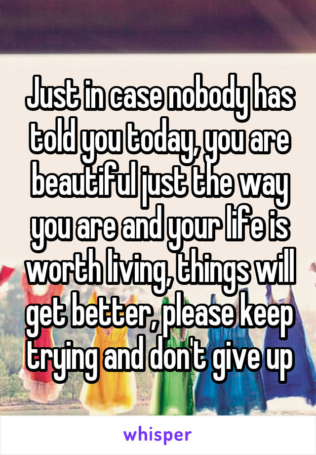 Just in case nobody has told you today, you are beautiful just the way you are and your life is worth living, things will get better, please keep trying and don't give up