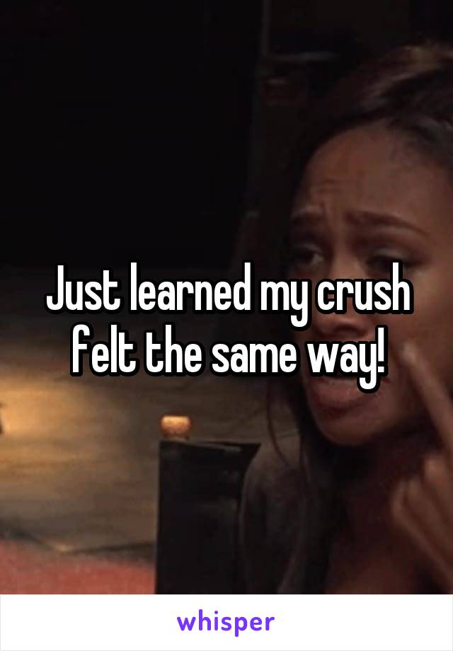 Just learned my crush felt the same way!