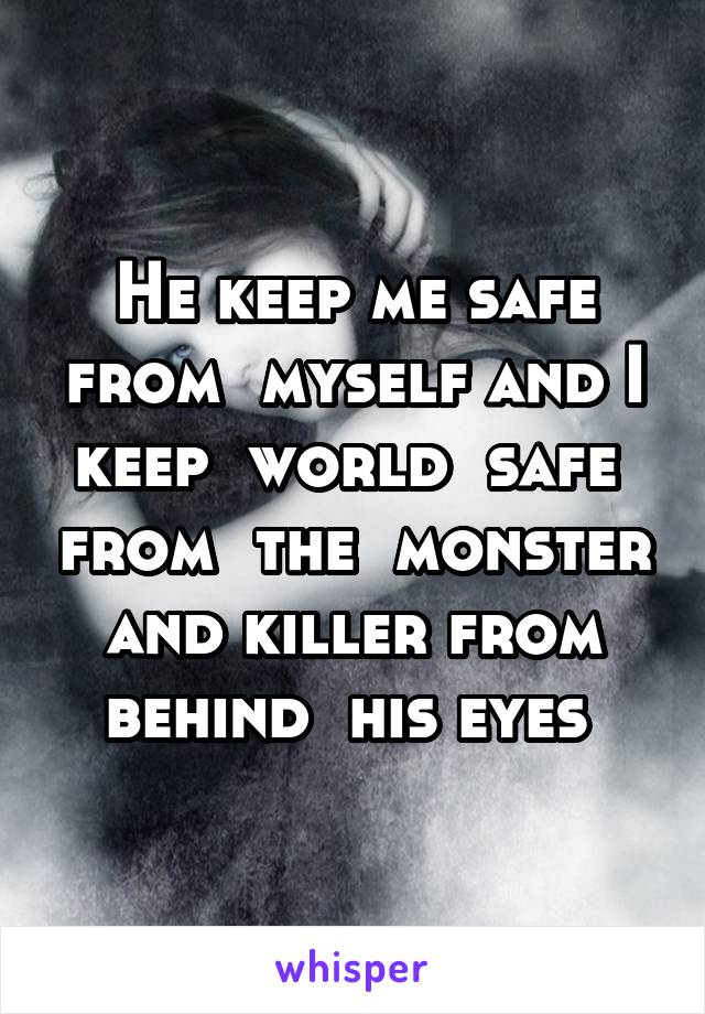 He keep me safe from  myself and I keep  world  safe  from  the  monster and killer from behind  his eyes
