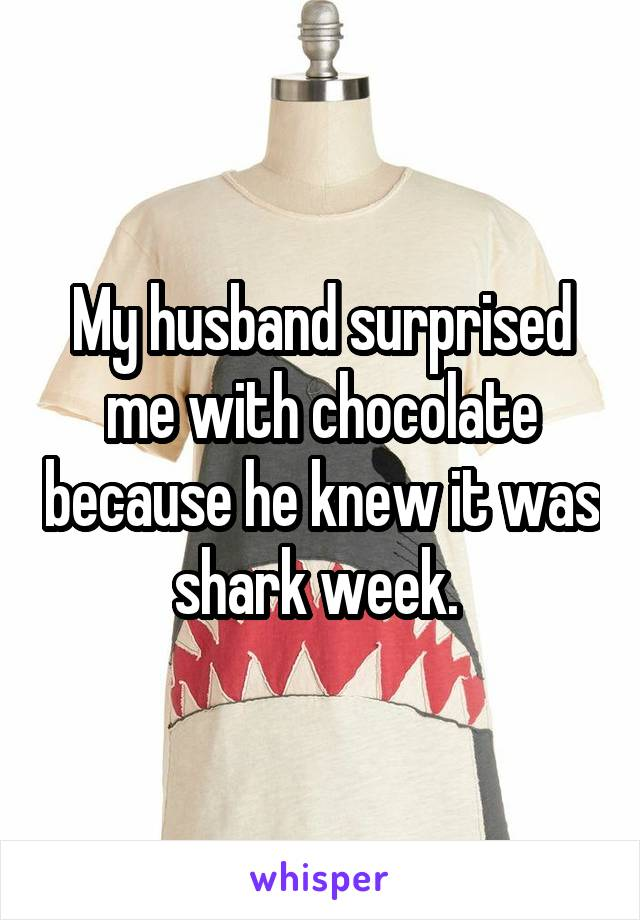 My husband surprised me with chocolate because he knew it was shark week.